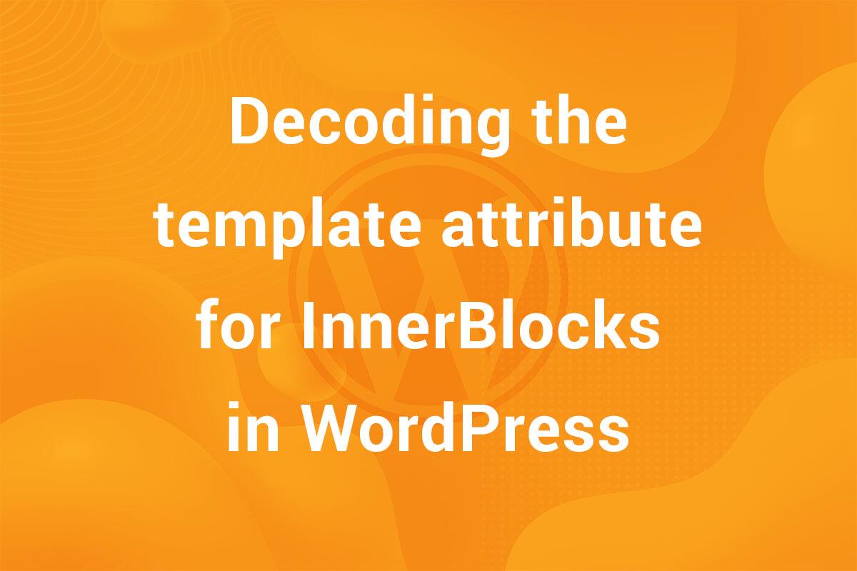 Decoding the template attribute for Inner Blocks in WordPress