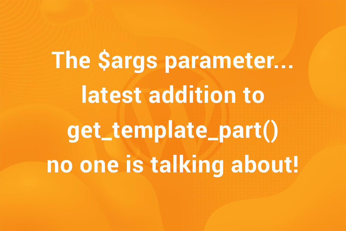 The $args parameter… latest addition to get_template_part() no one is talking about!