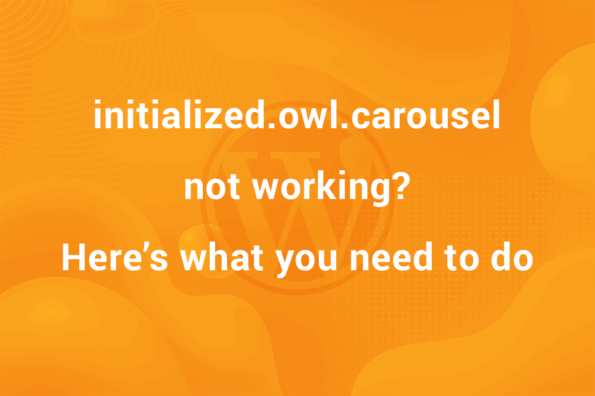 initialized.owl.carousel not working working? here's what you need to do
